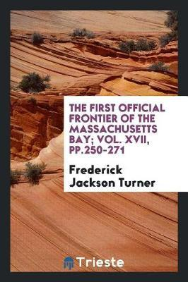 The First Official Frontier of the Massachusetts Bay; Vol. XVII, Pp.250-271 by Frederick Jackson Turner image