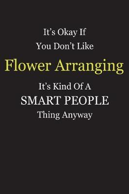 It's Okay If You Don't Like Flower Arranging It's Kind Of A Smart People Thing Anyway by Unixx Publishing