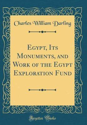 Egypt, Its Monuments, and Work of the Egypt Exploration Fund (Classic Reprint) by Charles William Darling