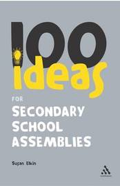 100 Ideas for Secondary School Assemblies by Susan Elkin