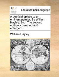 A Poetical Epistle to an Eminent Painter. by William Hayley, Esq. the Second Edition, Corrected and Enlarged by William Hayley