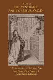 The Life of the Venerable Anne of Jesus by A Sister of Notre Dame De Namur