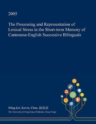 The Processing and Representation of Lexical Stress in the Short-Term Memory of Cantonese-English Successive Bilinguals by Ming-Kei Kevin Chan