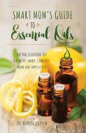 Smart Mom's Guide to Essential Oils by Mariza Snyder