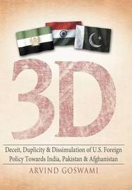 3 D Deceit, Duplicity & Dissimulation of U.S. Foreign Policy Towards India, Pakistan & Afghanistan by Arvind Goswami