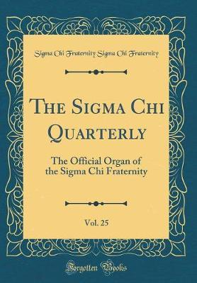 The SIGMA Chi Quarterly, Vol. 25 by Sigma Chi Fraternity Sigma C Fraternity