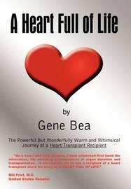 A Heart Full of Life: the Powerful but Wonderfully Warm and Whimsical Journey of a Heart Transplant Recipient by Gene Bea