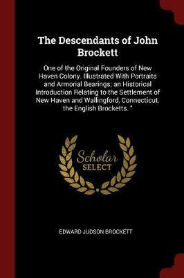 The Descendants of John Brockett, One of the Original Founders of New Haven Colony. Illustrated with Portraits and Armorial Bearings; An Historical Introduction Relating to the Settlement of New Haven and Wallingford, Connecticut. the English Brocketts. by Edward Judson Brockett