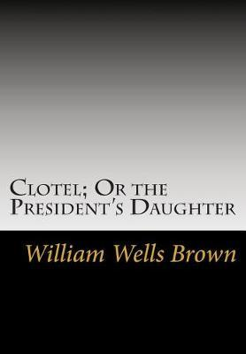 Clotel; Or the President's Daughter by William Wells Brown