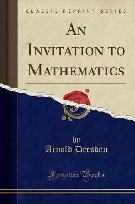 An Invitation to Mathematics (Classic Reprint) by Arnold Dresden