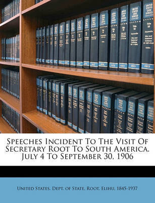 Speeches Incident to the Visit of Secretary Root to South America. July 4 to September 30, 1906 by Elihu Root image