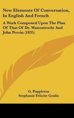 New Elements Of Conversation, In English And French: A Work Composed Upon The Plan Of That Of Dr. Wanostrocht And John Perrin (1835) by G Poppleton