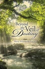 Beyond the Veil of Destiny by Mary Elizabeth Trosper