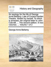 An Apology for the Life of George Anne Bellamy. Late of Covent-Garden Theatre. Written by Herself. to Which Is Annexed, Her Original Letter to John Calcraft, ... the Second Edition. in Two Volumes. ... Volume 1 of 2 by George Anne Bellamy