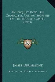 An Inquiry Into the Character and Authorship of the Fourth Gospel (1903) by James Drummond