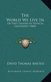 The World We Live in: Or First Lessons in Physical Geography (1868) by David Thomas Ansted
