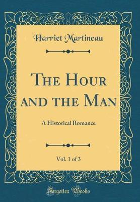 The Hour and the Man, Vol. 1 of 3 by Harriet Martineau