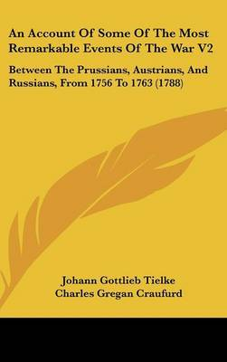 An Account Of Some Of The Most Remarkable Events Of The War V2: Between The Prussians, Austrians, And Russians, From 1756 To 1763 (1788) by Johann Gottlieb Tielke image