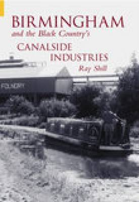 Birmingham & The Black Country's Canalside Industries by Ray Shill