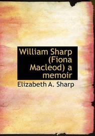 William Sharp (Fiona MacLeod) a Memoir by Elizabeth A Sharp