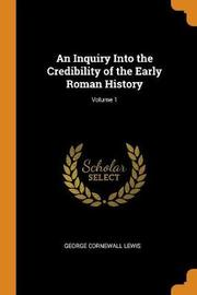 An Inquiry Into the Credibility of the Early Roman History; Volume 1 by George Cornewall Lewis