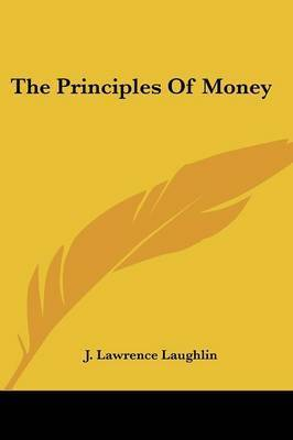 The Principles of Money by J. Lawrence Laughlin