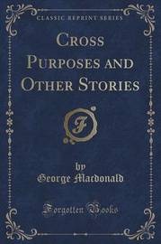 Cross Purposes and Other Stories (Classic Reprint) by George MacDonald