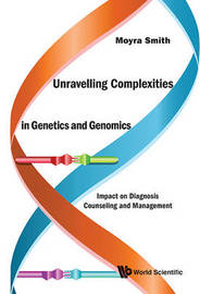 Unravelling Complexities In Genetics And Genomics: Impact On Diagnosis Counseling And Management by Moyra Smith