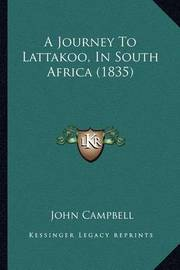 A Journey to Lattakoo, in South Africa (1835) a Journey to Lattakoo, in South Africa (1835) by John Campbell