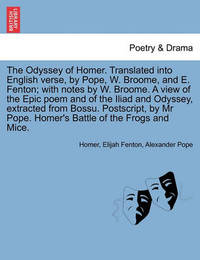 The Odyssey of Homer. Translated Into English Verse, by Pope, W. Broome, and E. Fenton; With Notes by W. Broome. a View of the Epic Poem and of the Il by Homer