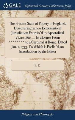 The Present State of Popery in England. Discovering, a New Ecclesiastical Jurisdiction Exercis'd by Apostolical Vicars, &c. ... in a Letter from ******** to a Cardinal at Rome, Dated Jan. 1. 1733. to Which Is Prefix'd, an Introduction by the Editor by R E