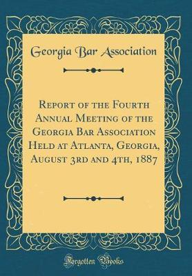 Report of the Fourth Annual Meeting of the Georgia Bar Association Held at Atlanta, Georgia, August 3rd and 4th, 1887 (Classic Reprint) by Georgia Bar Association