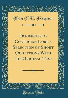 Fragments of Confucian Lore a Selection of Short Quotations with the Original Text (Classic Reprint) by Thos T H Ferguson