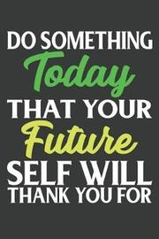Do Something Today That Your Future Self Will Thank You For by Blue House Press