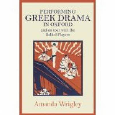 Performing Greek Drama in Oxford and on Tour with the Balliol Players by Amanda Wrigley