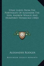 Stray Leaves from the Portfolios of Alisander the Seer, Andrew Whaup, and Humphrey Henkeckle (1842) by Alexander Rodger