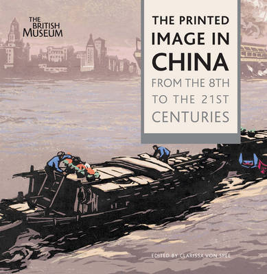 The Printed Image in China: From the 8th to the 21st Centuries by Clarissa Von Spee