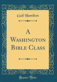 A Washington Bible Class (Classic Reprint) by Gail Hamilton image