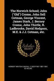 The Norwich School; John (Old) Crome, John Sell Cotman, George Vincent, James Stark, J. Berney Crome, John Thirtle, R. Ladbrooke, David Hodgson, M.E. [and] J.J. Cotman, Etc. by C Geoffrey 1887-1954 Holme