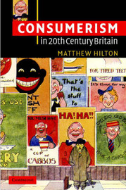 Consumerism in Twentieth-Century Britain by Matthew Hilton