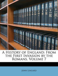 A History of England: From the First Invasion by the Romans, Volume 7 by John Lingard