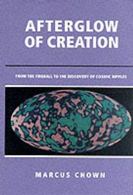 Afterglow of Creation: From the Fireball to the Discovery of Cosmic Ripples by Marcus Chown