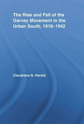 The Rise and Fall of the Garvey Movement in the Urban South, 1918-1942 by Claudrena N Harold