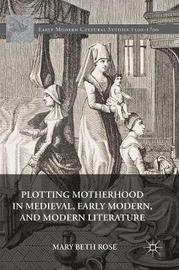 Plotting Motherhood in Medieval, Early Modern, and Modern Literature by Mary Beth Rose