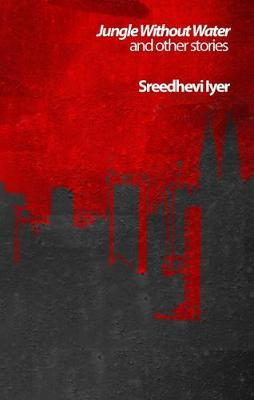 Jungle Without Water and Other Stories by Sreedhevi Iyer