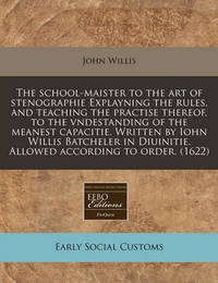The School-Maister to the Art of Stenographie Explayning the Rules, and Teaching the Practise Thereof, to the Vndestanding of the Meanest Capacitie. Written by Iohn Willis Batcheler in Diuinitie. Allowed According to Order. (1622) by John Willis