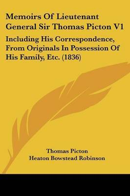 Memoirs Of Lieutenant General Sir Thomas Picton V1: Including His Correspondence, From Originals In Possession Of His Family, Etc. (1836) by Thomas Picton