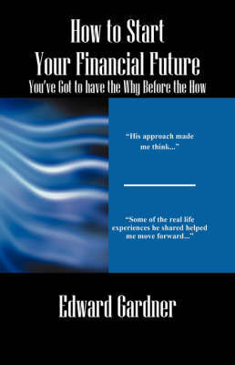 How to Start Your Financial Future - You've Got to Have the Why Before the How by Edward Gardner image