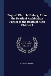 English Church History, from the Death of Archbishop Parker to the Death of King Charles I by Alfred Plummer