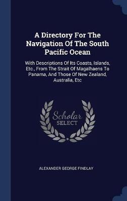 A Directory for the Navigation of the South Pacific Ocean by Alexander George Findlay